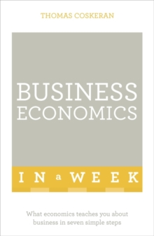 Business Economics In A Week : What Economics Teaches You About Business In Seven Simple Steps, Paperback / softback Book