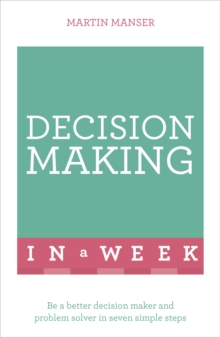 Decision Making In A Week : Be A Better Decision Maker And Problem Solver In Seven Simple Steps, Paperback / softback Book