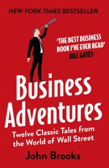 Business Adventures : Twelve Classic Tales from the World of Wall Street: The New York Times bestseller Bill Gates calls 'the best business book I've ever read', Paperback / softback Book