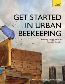 Get Started in Urban Beekeeping : Keeping happy, healthy bees in the city, Paperback / softback Book