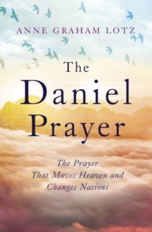 The Daniel Prayer : The Prayer That Moves Heaven and Changes Nations by Anne Graham Lotz, daughter of Billy Graham, EPUB eBook