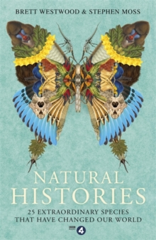 Natural Histories : 25 Extraordinary Species That Have Changed our World, Paperback / softback Book