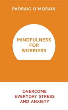 Mindfulness for Worriers : Overcome Everyday Stress and Anxiety, Paperback / softback Book