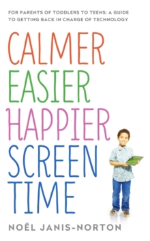 Calmer Easier Happier Screen Time : For Parents of Toddlers to Teens: A Guide to Getting Back in Charge of Technology, Paperback Book
