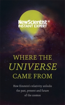 Where the Universe Came from : How Einstein's Relativity Unlocks the Past, Present and Future of the Cosmos, Paperback Book