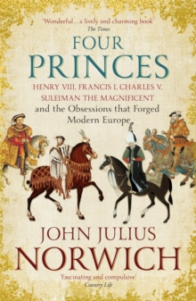 Four Princes : Henry VIII, Francis I, Charles V, Suleiman the Magnificent and the Obsessions That Forged Modern Europe, Paperback Book