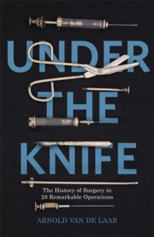 Under the Knife : A History of Surgery in 28 Remarkable Operations, Hardback Book