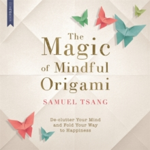 The Magic of Mindful Origami : De-Clutter Your Mind and Fold Your Way to Happiness, Paperback Book