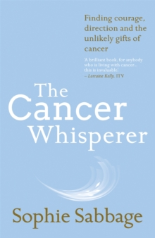The Cancer Whisperer : Finding Courage, Direction and the Unlikely Gifts of Cancer, Paperback Book