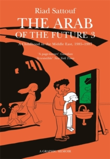 The Arab of the Future 3 : Volume 3: A Childhood in the Middle East, 1985-1987 - A Graphic Memoir, Paperback / softback Book