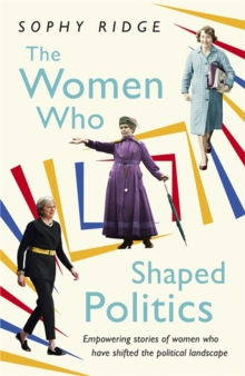 The Women Who Shaped Politics : Empowering Stories of Women Who Have Shifted the Political Landscape, Hardback Book