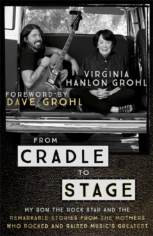 From Cradle to Stage : Stories from the Mothers Who Rocked and Raised Rock Stars, Hardback Book