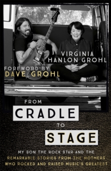 From Cradle to Stage : Stories from the Mothers Who Rocked and Raised Rock Stars, Paperback Book