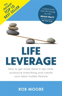 Life Leverage : How to Get More Done in Less Time, Outsource Everything & Create Your Ideal Mobile Lifestyle, Paperback Book