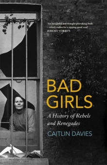 Bad Girls : A History of Rebels and Renegades, Hardback Book