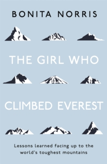 The Girl Who Climbed Everest : Lessons learned facing up to the world's toughest mountains, Paperback / softback Book