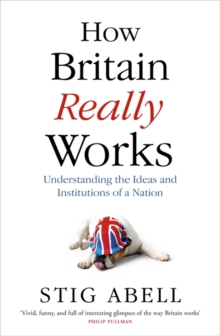 How Britain Really Works : Understanding the Ideas and Institutions of a Nation, Hardback Book