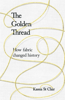 The Golden Thread : How Fabric Changed History, Hardback Book