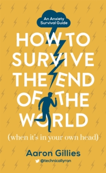 How to Survive the End of the World (When it's in Your Own Head) : An Anxiety Survival Guide, Hardback Book