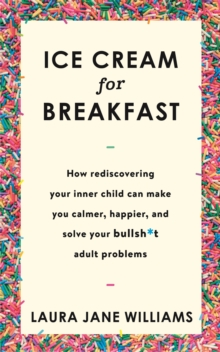 Ice Cream for Breakfast : How rediscovering your inner child can make you calmer, happier, and solve your bullsh*t adult problems, Paperback Book