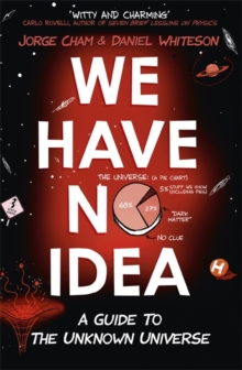 We Have No Idea : A Guide to the Unknown Universe, Hardback Book