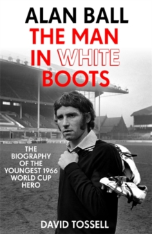 Alan Ball: The Man in White Boots : The Biography of the Youngest 1966 World Cup Hero, Hardback Book