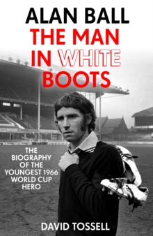 Alan Ball: The Man in White Boots : The biography of the youngest 1966 World Cup Hero, EPUB eBook