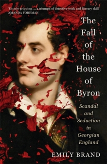 The Fall of the House of Byron : Scandal and Seduction in Georgian England, Hardback Book
