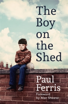 The Boy on the Shed:A remarkable sporting memoir with a foreword by Alan Shearer : Sports Book Awards Autobiography of the Year, Hardback Book