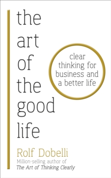 The Art of the Good Life : Clear Thinking for Business and a Better Life, Paperback Book