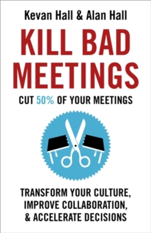 Kill Bad Meetings : Cut 50% of your meetings to transform your culture, improve collaboration, and accelerate decisions, Hardback Book
