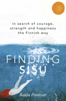Finding Sisu : In search of courage, strength and happiness the Finnish way, Paperback / softback Book