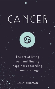 Cancer : The Art of Living Well and Finding Happiness According to Your Star Sign, Hardback Book