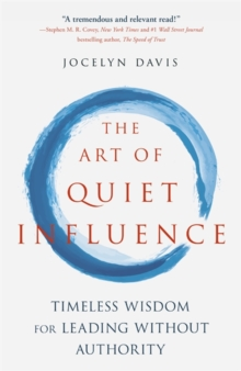 The Art of Quiet Influence : Timeless Wisdom for Leading Without Authority, Paperback / softback Book