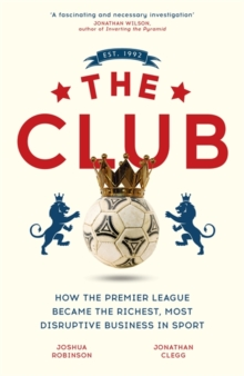 The Club : How the Premier League Became the Richest, Most Disruptive Business in Sport, Hardback Book