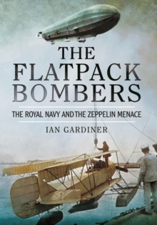 The Flatpack Bombers : The Royal Navy and the 'Zeppelin Menace', Paperback Book