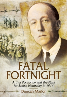 Fatal Fortnight : Arthur Ponsonby and the Fight for British Neutrality in 1914, Hardback Book