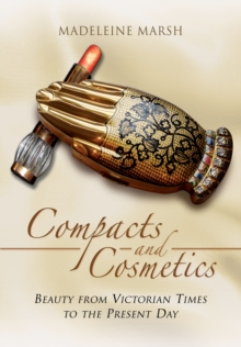 The Compacts and Cosmetics : Beauty from Victorian Times to the Present Day, Paperback Book