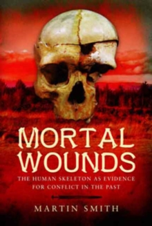 Mortal Wounds : The Human Skeleton as Evidence for Conflict in the Past, Hardback Book