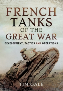 French Tanks of the Great War : Development, Tactics and Operations, Hardback Book