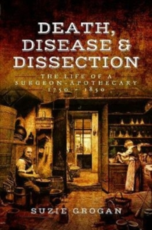Death, Disease & Dissection : The Life of a Surgeon Apothecary 1750 - 1850, Paperback Book
