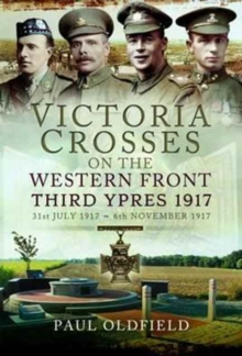 Victoria Crosses on the Western Front - Third Ypres 1917 : 31st July 1917 to 6th November 1917, Hardback Book