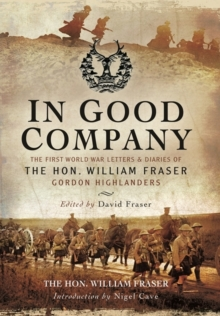 In Good Company : The First World War Letters and Diaries of the Hon. William Fraser, Gordon Highlanders, Hardback Book