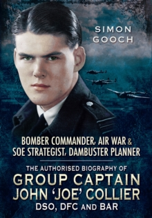 Group Captain John 'Joe' Collier DSO, DFC and Bar : The Authorised Biography of the Bomber Commander, Air War and S.O.E Strategist and Dambuster Planner, Hardback Book