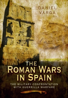The Roman Wars in Spain : The Military Confrontation with Guerrilla Warfare, Hardback Book