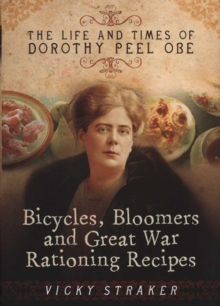 Bicycles, Bloomers and Great War Rationing Recipes : The Life and Times of Dorothy Peel OBE, Hardback Book