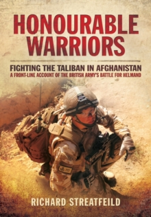 Honourable Warriors : Fighting the Taliban in Afghanistan - A Front-Line Account of the British Army's Battle for Helmand, Paperback Book