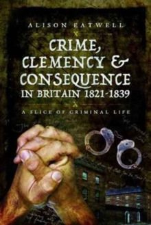 Crime, Clemency and Consequence in Britain 1821 - 1839 : A Slice of Criminal Life, Paperback Book