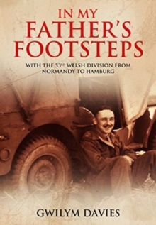 In My Father's Footsteps : With the 53rd Welsh Division from Normandy to Hamburg, Hardback Book