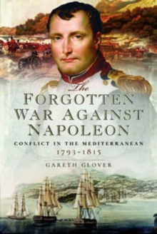 The Forgotten War Against Napoleon : Conflict in the Mediterranean, Hardback Book